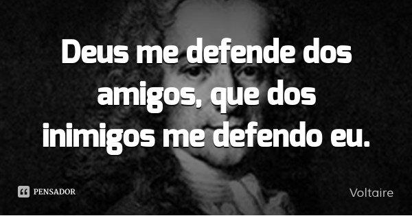 Deus me defende dos amigos, que dos inimigos me defendo eu.... Frase de Voltaire.