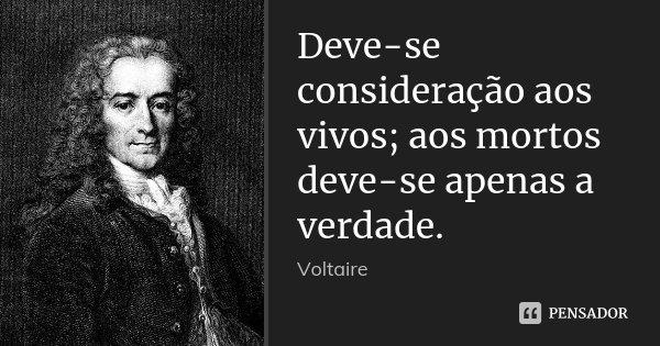 Deve-se consideração aos vivos; aos mortos deve-se apenas a verdade.... Frase de Voltaire.