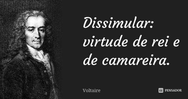 Dissimular: virtude de rei e de camareira.... Frase de Voltaire.