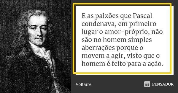(...) E as paixões que Pascal condenava, em primeiro lugar o amor próprio, não são no homem simples aberrações porque o movem a agir, visto que o homem é feito ... Frase de Voltaire.