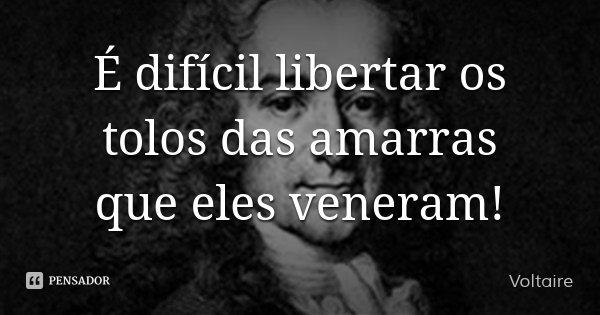 É difícil libertar os tolos das amarras que eles veneram!... Frase de Voltaire.