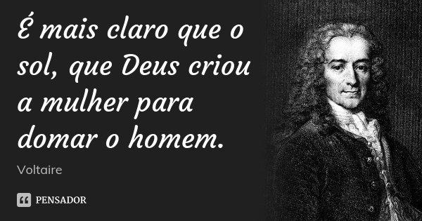 É mais claro que o sol, que Deus criou a mulher para domar o homem.... Frase de Voltaire.