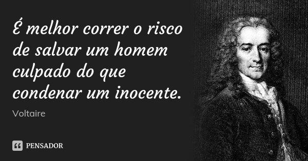 É melhor correr o risco de salvar um homem culpado do que condenar um inocente.... Frase de Voltaire.