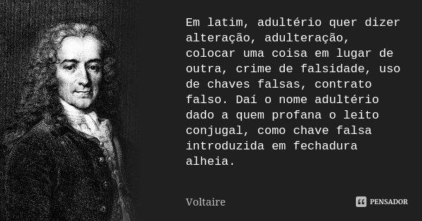 Em latim, adultério quer dizer alteração, adulteração, colocar uma coisa em lugar de outra, crime de falsidade, uso de chaves falsas, contrato falso. Daí o nome... Frase de Voltaire.