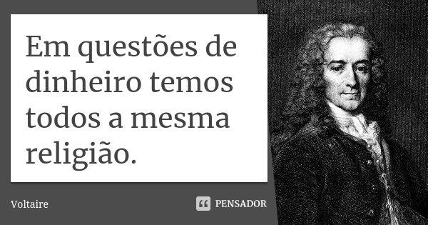 Em questões de dinheiro temos todos a mesma religião.... Frase de Voltaire.