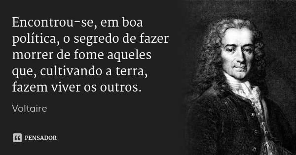 Encontrou-se, em boa política, o segredo de fazer morrer de fome aqueles que, cultivando a terra, fazem viver os outros.... Frase de Voltaire.