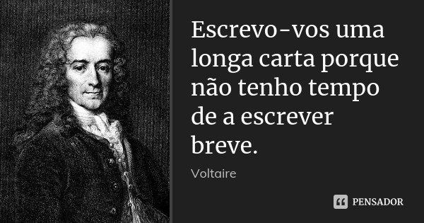 Escrevo-vos uma longa carta porque não tenho tempo de a escrever breve.... Frase de Voltaire.