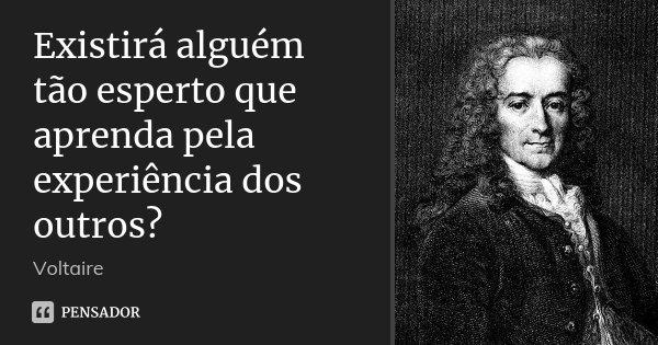 Existirá alguém tão esperto que aprenda pela experiência dos outros?... Frase de Voltaire.