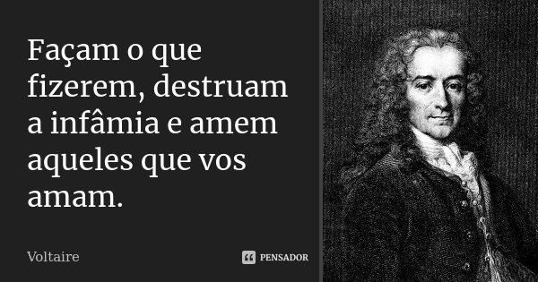 Façam o que fizerem, destruam a infâmia e amem aqueles que vos amam.... Frase de Voltaire.