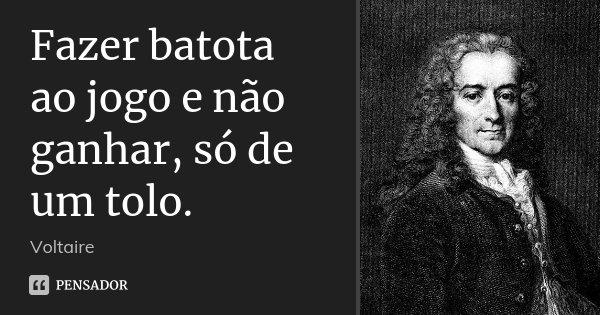 Fazer batota ao jogo e não ganhar, só de um tolo.... Frase de Voltaire.