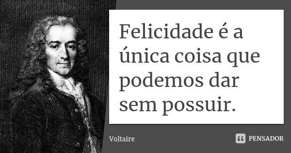 Felicidade é a única coisa que podemos dar sem possuir.... Frase de Voltaire.