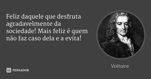 Feliz daquele que desfruta agradavelmente da sociedade! Mais feliz é quem não faz caso dela e a evita!... Frase de Voltaire.