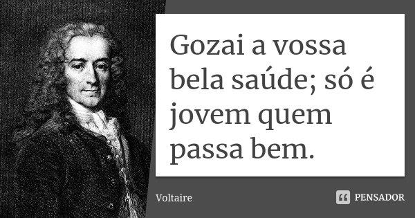 Gozai a vossa bela saúde; só é jovem quem passa bem.... Frase de Voltaire.
