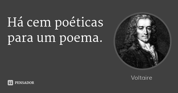 Há cem poéticas para um poema.... Frase de Voltaire.