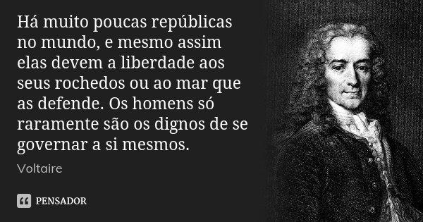 Há muito poucas repúblicas no mundo, e mesmo assim elas devem a liberdade aos seus rochedos ou ao mar que as defende. Os homens só raramente são os dignos de se... Frase de Voltaire.