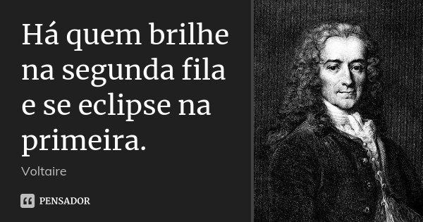 Há quem brilhe na segunda fila e se eclipse na primeira.... Frase de Voltaire.