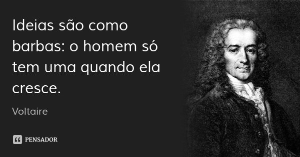 Ideias são como barbas: o homem só tem uma quando ela cresce.... Frase de Voltaire.
