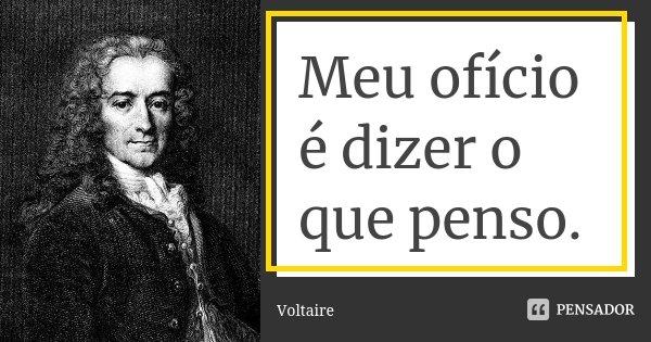 Meu ofício é dizer o que penso.... Frase de Voltaire.