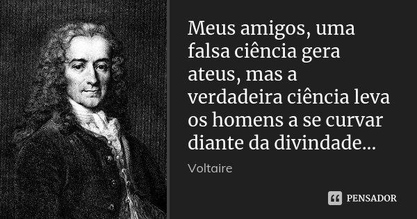 Meus amigos, uma falsa ciência gera ateus, mas a verdadeira ciência leva os homens a se curvar diante da divindade...... Frase de Voltaire.