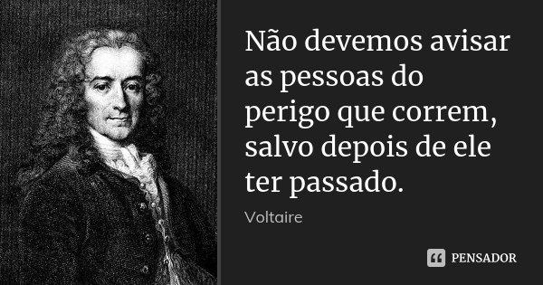 Não devemos avisar as pessoas do perigo que correm, salvo depois de ele ter passado.... Frase de Voltaire.