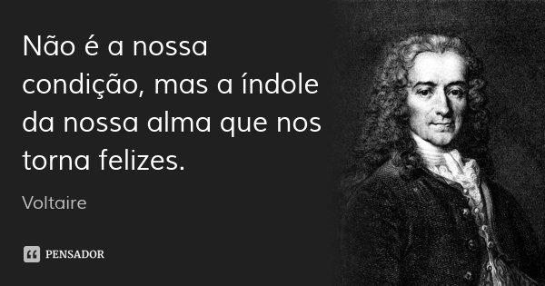 Não é a nossa condição, mas a índole da nossa alma que nos torna felizes.... Frase de Voltaire.