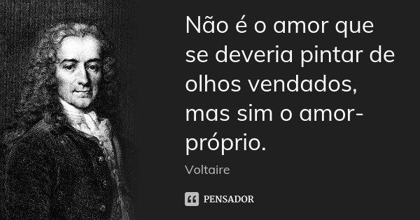 Não é o amor que se deveria pintar de olhos vendados, mas sim o amor-próprio.... Frase de Voltaire.