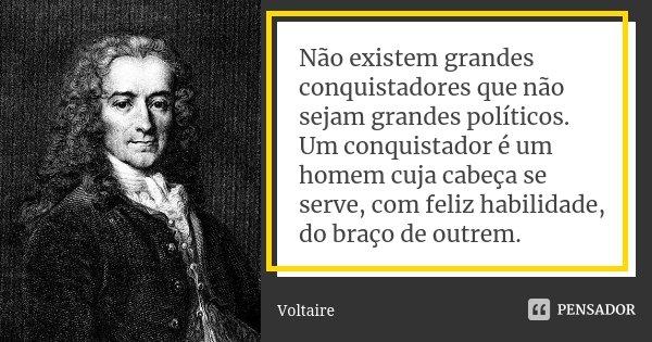 Não existem grandes conquistadores que não sejam grandes políticos. Um conquistador é um homem cuja cabeça se serve, com feliz habilidade, do braço de outrem.... Frase de Voltaire.
