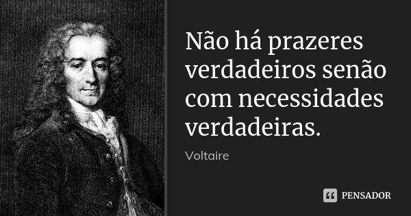 Não há prazeres verdadeiros senão com necessidades verdadeiras.... Frase de Voltaire.