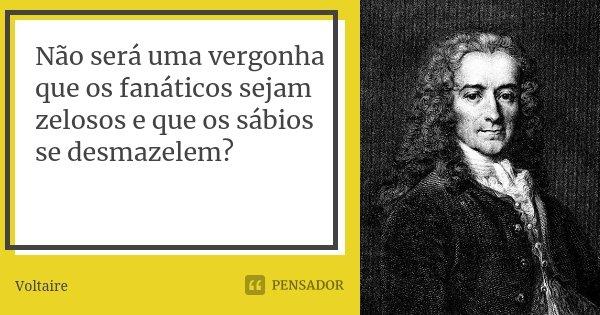 Não será uma vergonha que os fanáticos sejam zelosos e que os sábios se desmazelem?... Frase de Voltaire.