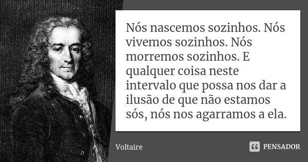 Nós nascemos sozinhos. Nós vivemos sozinhos. Nós morremos sozinhos. E qualquer coisa neste intervalo que possa nos dar a ilusão de que não estamos sós, nós nos ... Frase de Voltaire.