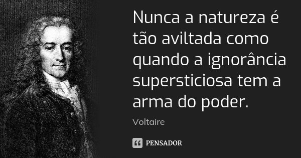 Nunca a natureza é tão aviltada como quando a ignorância supersticiosa tem a arma do poder.... Frase de Voltaire.