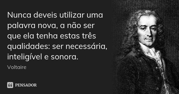 Nunca deveis utilizar uma palavra nova, a não ser que ela tenha estas três qualidades: ser necessária, inteligível e sonora.... Frase de Voltaire.