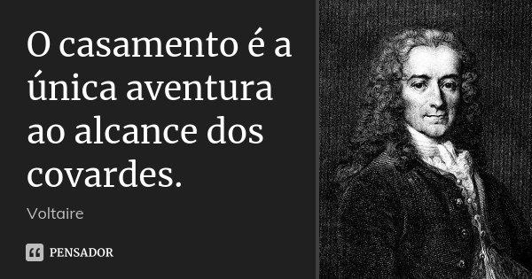 O casamento é a única aventura ao alcance dos covardes.... Frase de Voltaire.