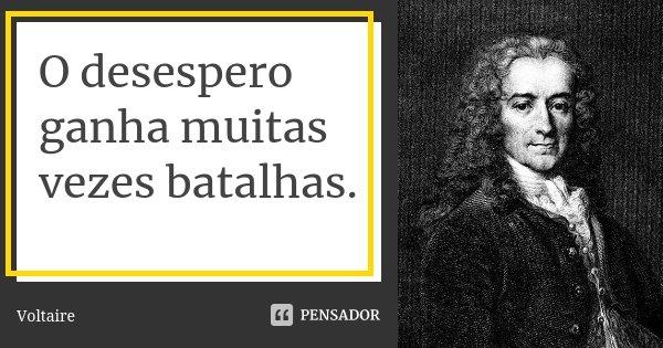 O desespero ganha muitas vezes batalhas.... Frase de Voltaire.