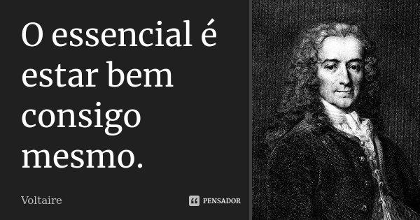 O essencial é estar bem consigo mesmo.... Frase de Voltaire.