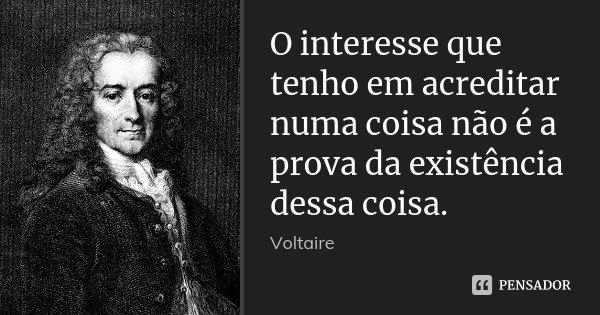 O interesse que tenho em acreditar numa coisa não é a prova da existência dessa coisa.... Frase de Voltaire.