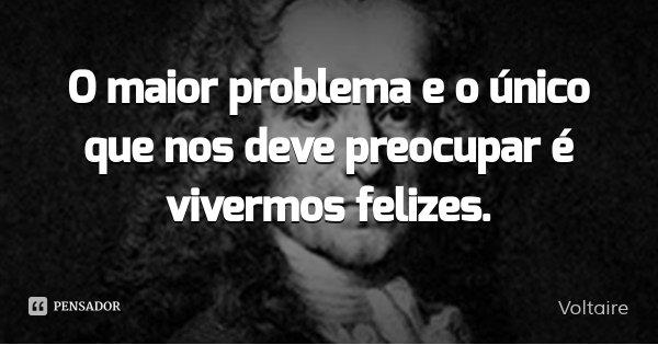 O maior problema e o único que nos deve preocupar é vivermos felizes.... Frase de Voltaire.