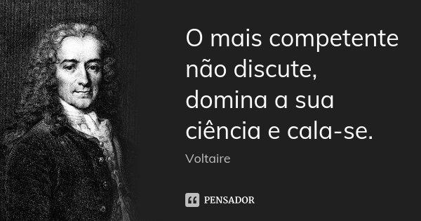 O mais competente não discute, domina a sua ciência e cala-se.... Frase de Voltaire.