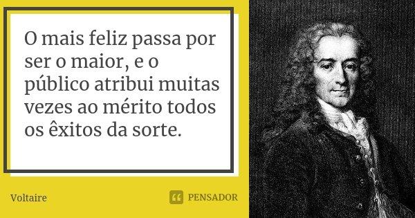 O mais feliz passa por ser o maior, e o público atribui muitas vezes ao mérito todos os êxitos da sorte.... Frase de Voltaire.