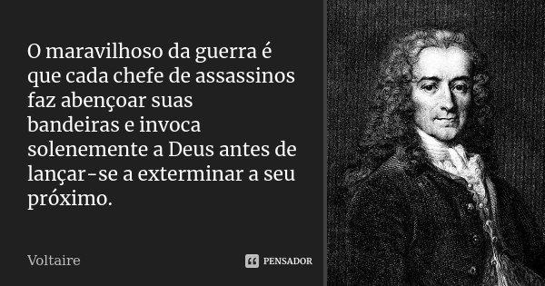 O maravilhoso da guerra é que cada chefe de assassinos faz abençoar suas bandeiras e invoca solenemente a Deus antes de lançar-se a exterminar a seu próximo.... Frase de Voltaire.