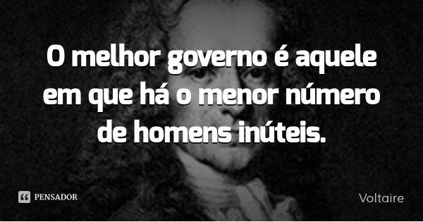 O melhor governo é aquele em que há o menor número de homens inúteis.... Frase de Voltaire.