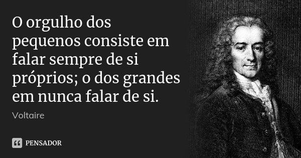 O orgulho dos pequenos consiste em falar sempre de si próprios; o dos grandes em nunca falar de si.... Frase de Voltaire.