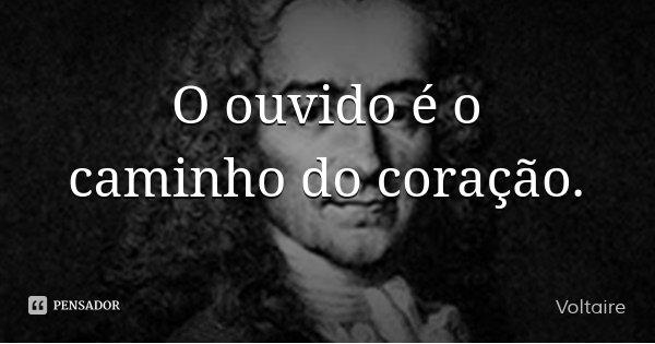 O ouvido é o caminho do coração.... Frase de Voltaire.