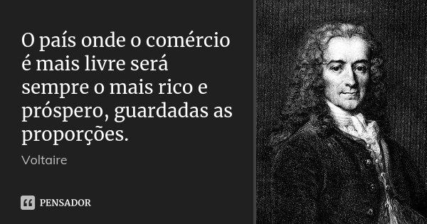 O país onde o comércio é mais livre será sempre o mais rico e próspero, guardadas as proporções.... Frase de Voltaire.