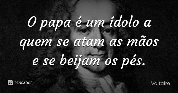 O papa é um ídolo a quem se atam as mãos e se beijam os pés.... Frase de Voltaire.