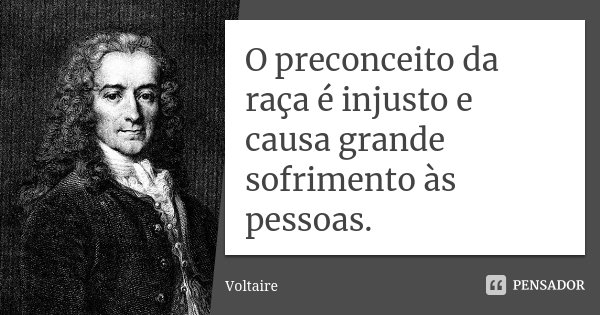 O preconceito da raça é injusto e causa grande sofrimento às pessoas.... Frase de Voltaire.