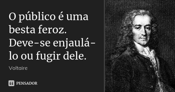 O público é uma besta feroz. Deve-se enjaulá-lo ou fugir dele.... Frase de Voltaire.