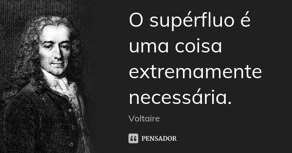 O supérfluo é uma coisa extremamente necessária.... Frase de Voltaire.