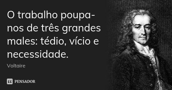 O trabalho poupa-nos de três grandes males: tédio, vício e necessidade.... Frase de Voltaire.