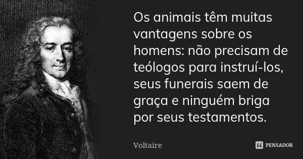 Os animais têm muitas vantagens sobre os homens: não precisam de teólogos para instruí-los, seus funerais saem de graça e ninguém briga por seus testamentos.... Frase de Voltaire.